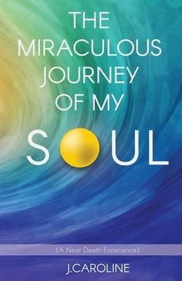 The Miraculous Journey of My Soul (Paperback): J. Caroline