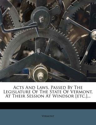 Acts and Laws, Passed by the Legislature of the State of Vermont, at Their Session at Windsor [Etc.]... (Paperback):