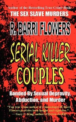 Serial Killer Couples - Bonded by Sexual Depravity, Abduction, and Murder (Paperback): R. Barri Flowers