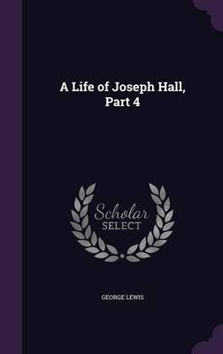 A Life of Joseph Hall, Part 4 (Hardcover): George Lewis