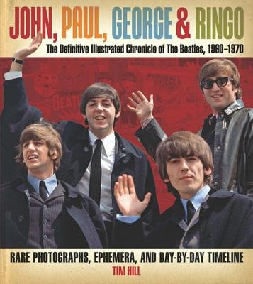 John, Paul, George & Ringo - The Definitive Illustrated Chronicle of the Beatles, 1960-1970 (Hardcover): Tim Hill