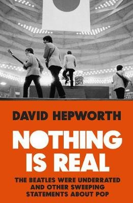 Nothing is Real - The Beatles Were Underrated And Other Sweeping Statements About Pop (Hardcover): David Hepworth