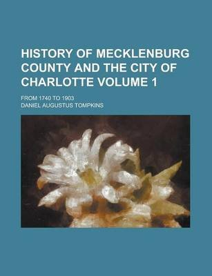 History of Mecklenburg County and the City of Charlotte; From 1740 to 1903 Volume 1 (Paperback): Daniel Augustus Tompkins