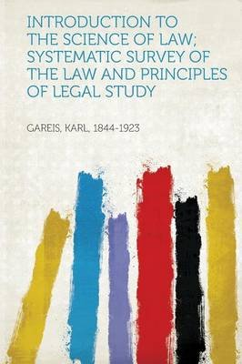 Introduction to the Science of Law; Systematic Survey of the Law and Principles of Legal Study (Paperback): Gareis Karl...