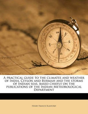 A Practical Guide to the Climates and Weather of India, Ceylon and Burmah and the Storms of Indian Seas - Based Chiefly on the...