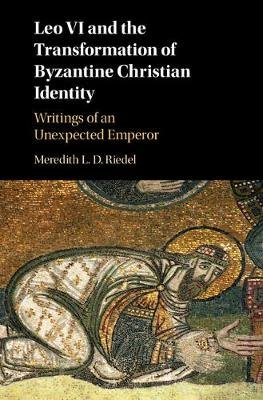 Leo VI and the Transformation of Byzantine Christian Identity - Writings of an Unexpected Emperor (Hardcover): Meredith L. D....