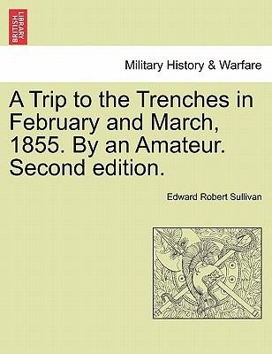 A Trip to the Trenches in February and March, 1855. by an Amateur. Second Edition. (Paperback): Edward Robert Sullivan