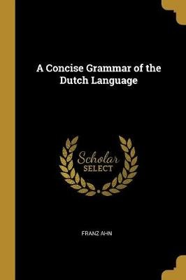 A Concise Grammar of the Dutch Language (Paperback): Franz Ahn
