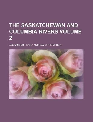 The Saskatchewan and Columbia Rivers Volume 2 (Paperback): Alexander Henry