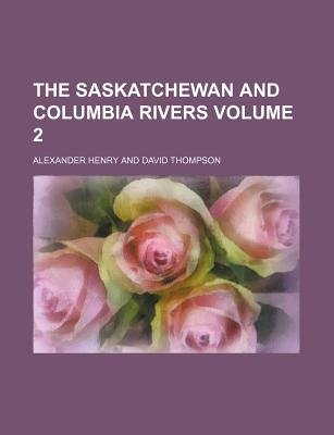 The Saskatchewan and Columbia Rivers Volume 2 (Paperback): Alexander Henry