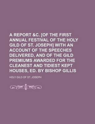 A Report &C. [Of the First Annual Festival of the Holy Gild of St. Joseph] with an Account of the Speeches Delivered, and of...