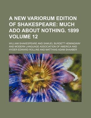 A New Variorum Edition of Shakespeare Volume 12; Much ADO about Nothing. 1899 (Paperback): William Shakespeare