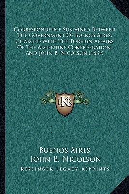 Correspondence Sustained Between the Government of Buenos Aires, Charged with the Foreign Affairs of the Argentine...