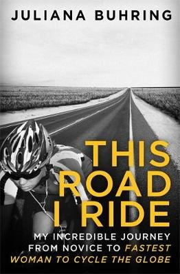 This Road I Ride - My Incredible Journey from Novice to Fastest Woman to Cycle the Globe (Paperback): Juliana Buhring