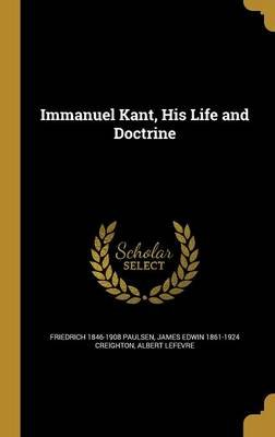 Immanuel Kant, His Life and Doctrine (Hardcover): Friedrich 1846-1908 Paulsen, James Edwin 1861-1924 Creighton, Albert Lefevre
