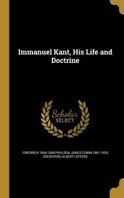 Immanuel Kant, His Life and Doctrine (Hardcover): Friedrich 1846-1908 Paulsen, James Edwin 1861-1924 Creighton, Albert Lefevre
