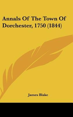 Annals of the Town of Dorchester, 1750 (1844) (Hardcover): James Blake