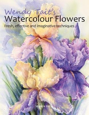 Wendy Tait's Watercolour Flowers - Fresh, Effective and Imaginative Techniques (Paperback): Wendy Tait