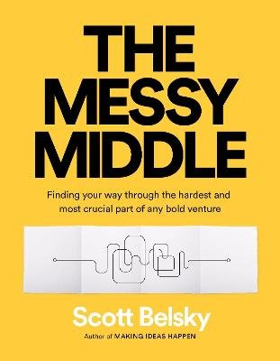 The Messy Middle - Finding Your Way Through the Hardest and Most Crucial Part of Any Bold Venture (Paperback): Scott Belsky