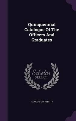 Quinquennial Catalogue of the Officers and Graduates (Hardcover): Harvard University