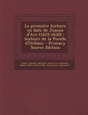 La Premiere Histoire En Date de Jeanne D'Arc (1625-1630) - Histoire de La Pucelle D'Orleans (French, Paperback):...