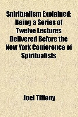 Spiritualism Explained; Being a Series of Twelve Lectures Delivered Before the New York Conference of Spiritualists...
