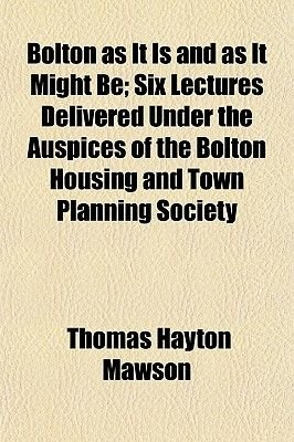 Bolton as It Is and as It Might Be; Six Lectures Delivered Under the Auspices of the Bolton Housing and Town Planning Society...