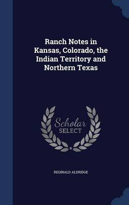 Ranch Notes in Kansas, Colorado, the Indian Territory and Northern Texas (Hardcover): Reginald Aldridge