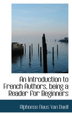 An Introduction to French Authors, Being a Reader for Beginners (Paperback): Alphonse Naus Van Daell