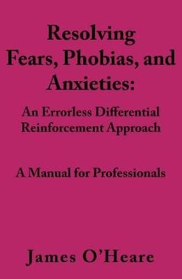 Resolving, Fears, Phobias, and Anxieties - A Manual for Professionals (Paperback): James O'Heare