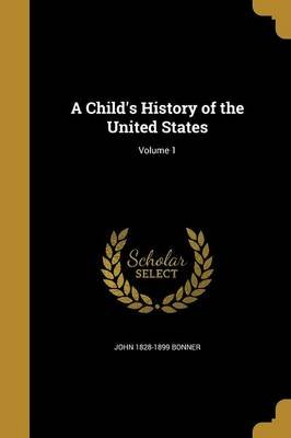A Child's History of the United States; Volume 1 (Paperback): John 1828-1899 Bonner