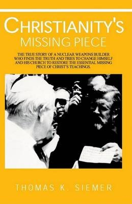 Christianity's Missing Piece (Paperback): Thomas K. Siemer