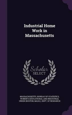 Industrial Home Work in Massachusetts (Hardcover): Massachusetts Bureau Of Statistics, Women's Educational and Industrial...