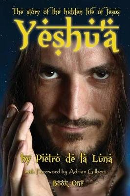 Yeshu'a - The Story of the Hidden Life of Jesus: Book One (Paperback): Pietro De La Luna