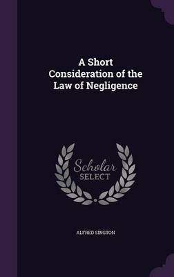 A Short Consideration of the Law of Negligence (Hardcover): Alfred Sington