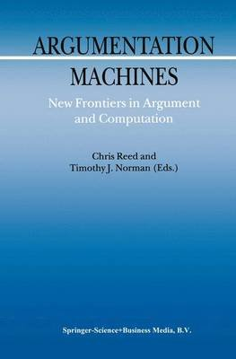 Argumentation Machines - New Frontiers in Argument and Computation (Paperback, Softcover reprint of hardcover 1st ed. 2004):...