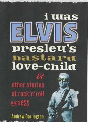 I Was Elvis Presley's Bastard Love Child - and Other Stories of Rock N' Roll Excess (Paperback): Andrew Darlington
