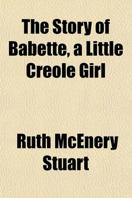The Story of Babette, a Little Creole Girl (Paperback): Ruth McEnery Stuart