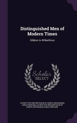 Distinguished Men of Modern Times - Gibbon to Wilberforce (Hardcover): Society for the Diffusion of Useful Know
