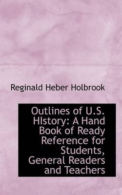 Outlines of U.S. History - A Hand Book of Ready Reference for Students, General Readers and Teachers (Paperback): Reginald...