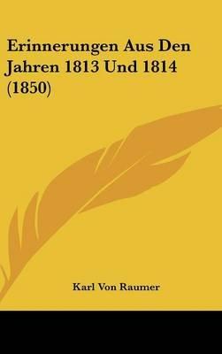 Erinnerungen Aus Den Jahren 1813 Und 1814 (1850) (English, German, Hardcover): Karl Von Raumer