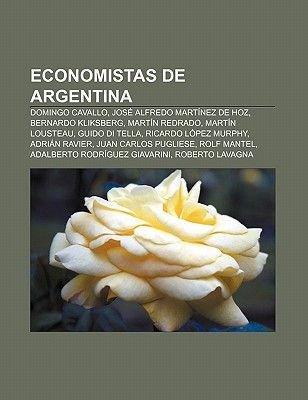 Economistas de Argentina - Domingo Cavallo, Jose Alfredo Martinez de Hoz, Bernardo Kliksberg, Martin Redrado, Martin Lousteau,...