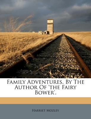 Family Adventures, by the Author of 'The Fairy Bower'. (Paperback): Harriet Mozley