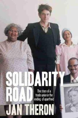 Solidarity Road - The Story Of A Trade Union In The Ending Of Apartheid (Paperback): Jan Theron