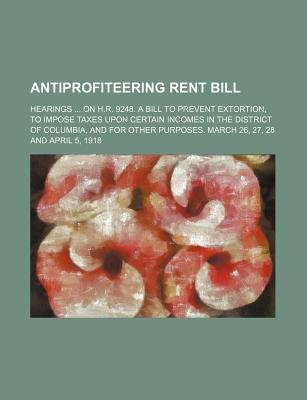 Antiprofiteering Rent Bill; Hearings on H.R. 9248. a Bill to Prevent Extortion, to Impose Taxes Upon Certain Incomes in the...