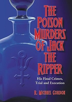 The Poison Murders of Jack the Ripper - His Final Crimes, Trial and Execution (Paperback): R. Michael Gordon