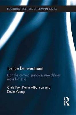 Justice Reinvestment - Can the Criminal Justice System Deliver More for Less? (Electronic book text): Chris Fox, Kevin...