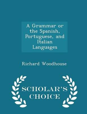 A Grammar or the Spanish, Portuguese, and Italian Languages - Scholar's Choice Edition (Paperback): Richard Woodhouse