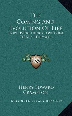 The Coming and Evolution of Life - How Living Things Have Come to Be as They Are (Hardcover): Henry Edward Crampton