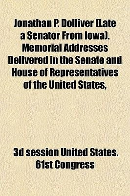 Jonathan P. Dolliver (Late a Senator from Iowa). Memorial Addresses Delivered in the Senate and House of Representatives of the...